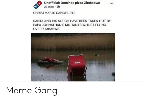 Christmas, Meme, and Pizza: Unofficial: Dominos pizza Zimbabwe  23 mins  CHRISTMAS IS CANCELLED.  SANTA AND HIS SLEIGH HAVE BEEN TAKEN OUT BY  PAPA JOHNATHAN'S MILITANTS WHILST FLYING  OVER ZIMBABWE. Meme Gang