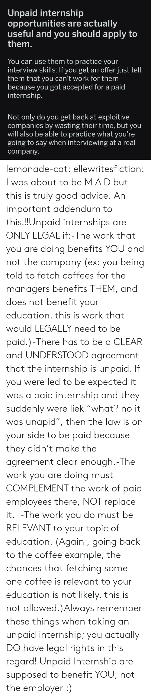 "Advice, Target, and Tumblr: Unpaid internship  opportunities are actually  useful ply to  them.  and you should ap  You can use them to practice your  interview skills. If you get an offer just tell  them that you can't work for them  because you got accepted for a paid  internship.  Not only do you get back at exploitive  companies by wasting their time, but you  will also be able to practice what you're  going to say when interviewing at a real  company lemonade-cat: ellewritesfiction: I was about to be M A D but this is truly good advice. An important addendum to this!!!Unpaid internships are ONLY LEGAL if:-The work that you are doing benefits YOU and not the company (ex: you being told to fetch coffees for the managers benefits THEM, and does not benefit your education. this is work that would LEGALLY need to be paid.)-There has to be a CLEAR and UNDERSTOOD agreement that the internship is unpaid. If you were led to be expected it was a paid internship and they suddenly were liek ""what? no it was unapid"", then the law is on your side to be paid because they didn't make the agreement clear enough.-The work you are doing must COMPLEMENT the work of paid employees there, NOT replace it.  -The work you do must be RELEVANT to your topic of education. (Again , going back to the coffee example; the chances that fetching some one coffee is relevant to your education is not likely. this is not allowed.)Always remember these things when taking an unpaid internship; you actually DO have legal rights in this regard! Unpaid Internship are supposed to benefit YOU, not the employer :)"