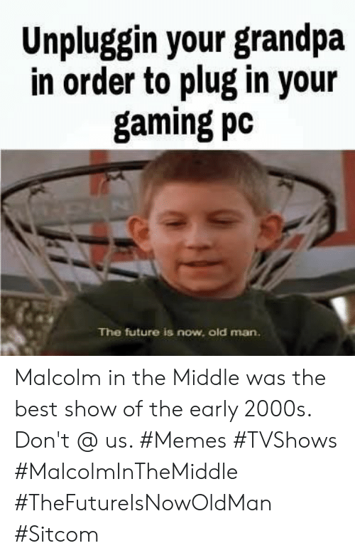 early 2000s: Unpluggin your grandpa  in order to plug in your  gaming pc  The future is now, old man. Malcolm in the Middle was the best show of the early 2000s. Don't @ us. #Memes #TVShows #MalcolmInTheMiddle #TheFutureIsNowOldMan #Sitcom