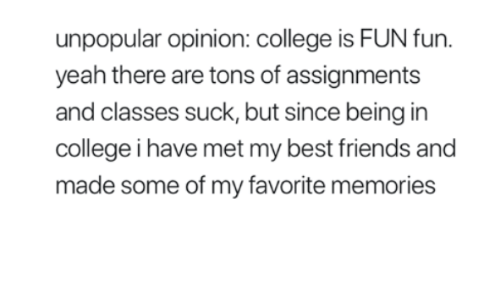 College, Friends, and Yeah: unpopular opinion: college is FUN fun.  yeah there are tons of assignments  and classes suck, but since being in  college i have met my best friends and  made some of my favorite memories