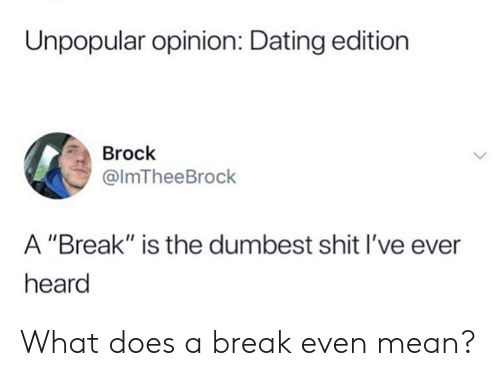 """Brock: Unpopular opinion: Dating edition  Brock  @lmTheeBrock  A """"Break"""" is the dumbest shit I've ever  heard What does a break even mean?"""