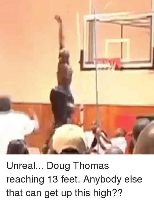 Unrealism: Unreal... Doug Thomas reaching 13 feet. Anybody else that can get up this high??