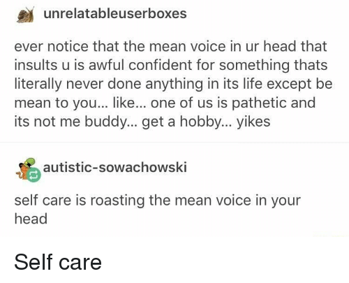 Head, Life, and Mean: unrelatableuserboxes  ever notice that the mean voice in ur head that  insults u is awful confident for something thats  literally never done anything in its life except be  mean to you... like... one of us is pathetic and  its not me buddy... get a hobby... yikes  autistic-sowachowski  self care is roasting the mean voice in your  head <p>Self care</p>