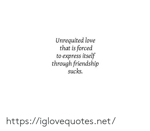 Express: Unrequited love  that is forced  to express itself  through friendship  sucks https://iglovequotes.net/