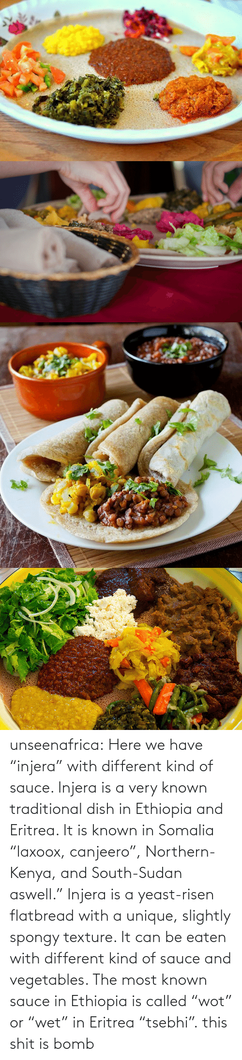 """it is known: unseenafrica:  Here we have """"injera"""" with different kind of sauce. Injera is a very known traditional dish in Ethiopia and Eritrea. It is known in Somalia """"laxoox, canjeero"""", Northern-Kenya, and South-Sudan aswell."""" Injera is a yeast-risen flatbread with a unique, slightly spongy texture. It can be eaten with different kind of sauce and vegetables. The most known sauce in Ethiopia is called """"wot"""" or """"wet"""" in Eritrea """"tsebhi"""".  this shit is bomb"""