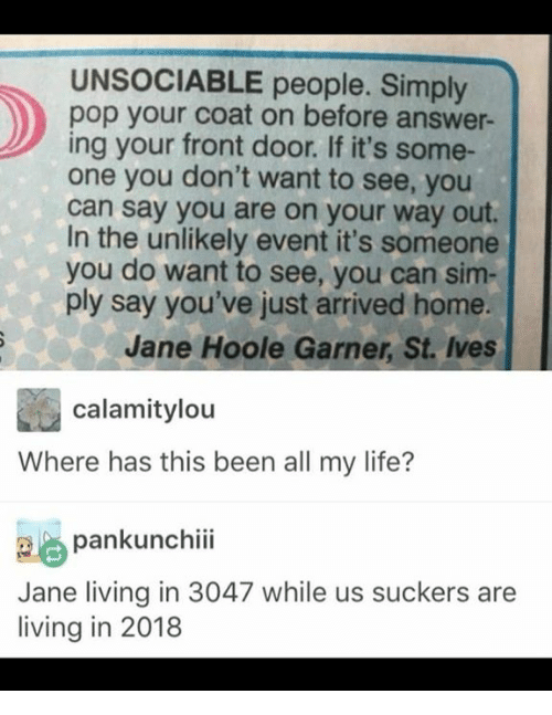 Life, Pop, and Home: UNSOCIABLE people. Simply  pop your coat on before answer-  ing your front door. If it's some-  one you don't want to see, you  can say you are on your way out.  In the unlikely event it's someone  you do want to see, you can sim-  ply say you've just arrived home  Jane Hoole Garner, St, Ives  calamitylou  Where has this been all my life?  pankunchiii  Jane living in 3047 while us suckers are  living in 2018