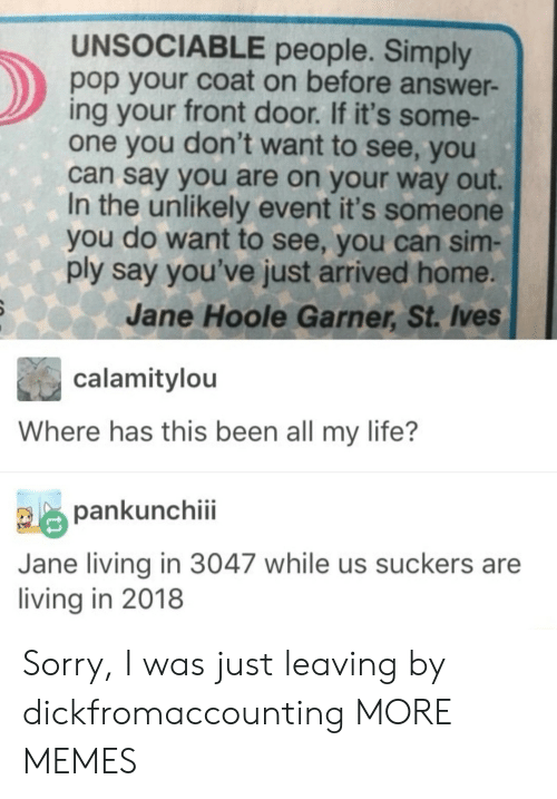 Dank, Life, and Memes: UNSOCIABLE people. Simply  pop your coat on before answer-  ing your front door. If it's some-  one you don't want to see, you  can say you are on your way out.  In the unlikely event it's someone  you do want to see, you can sim-  ply say you've just arrived home.  Jane Hoole Garner, St. Ives  calamitylou  Where has this been all my life?  pankunchiii  Jane living in 3047 while us suckers are  living in 2018 Sorry, I was just leaving by dickfromaccounting MORE MEMES