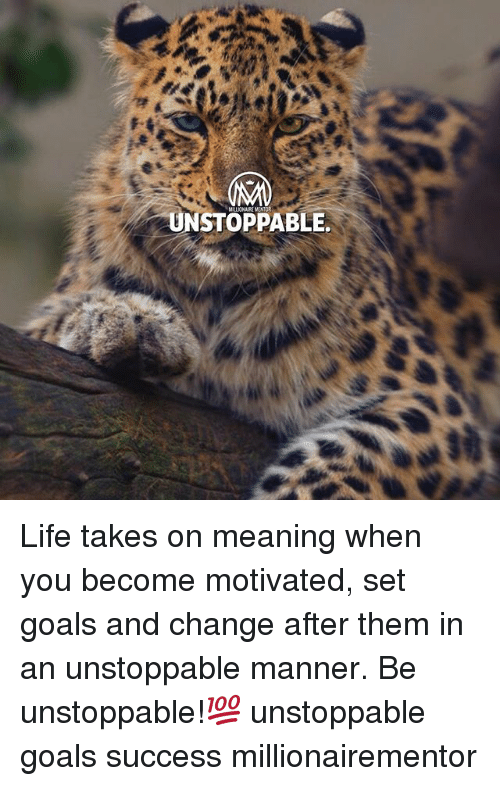 Goals, Life, and Memes: UNSTOPPABLE Life takes on meaning when you become motivated, set goals and change after them in an unstoppable manner. Be unstoppable!💯 unstoppable goals success millionairementor