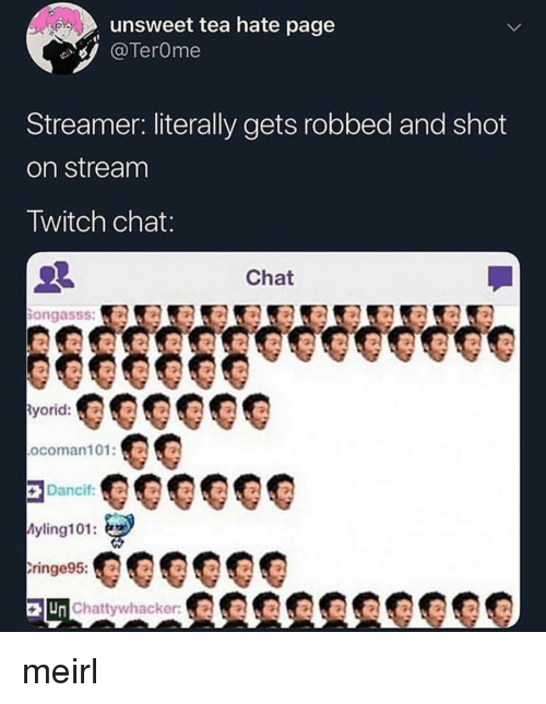 Twitch, Chat, and MeIRL: unsweet tea hate page  TerOme  Streamer: literally gets robbed and shot  on stream  Twitch chat  Chat  ongasss:a  yorid:  ocoman101:O  Dancif  yling101:  ringe95:  Un Chattywhacker meirl