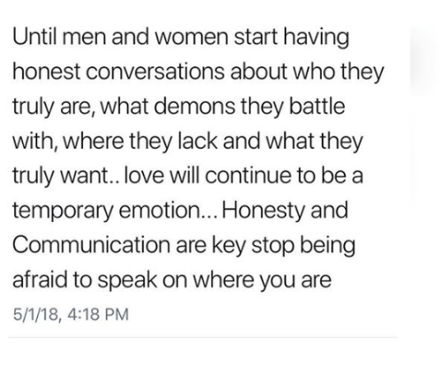 Love, Relationships, and Women: Until men and women start having  honest conversations about who they  truly are, what demons they battle  with, where they lack and what they  truly want.. love will continue to be a  temporary emotion... Honesty and  Communication are key stop being  afraid to speak on where you are  5/1/18, 4:18 PM