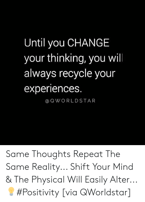 Physical, Change, and Mind: Until you CHANGE  your thinking, you will  always recycle your  experiences  @QWORLDSTAR Same Thoughts Repeat The Same Reality... Shift Your Mind & The Physical Will Easily Alter...💡#Positivity [via QWorldstar]