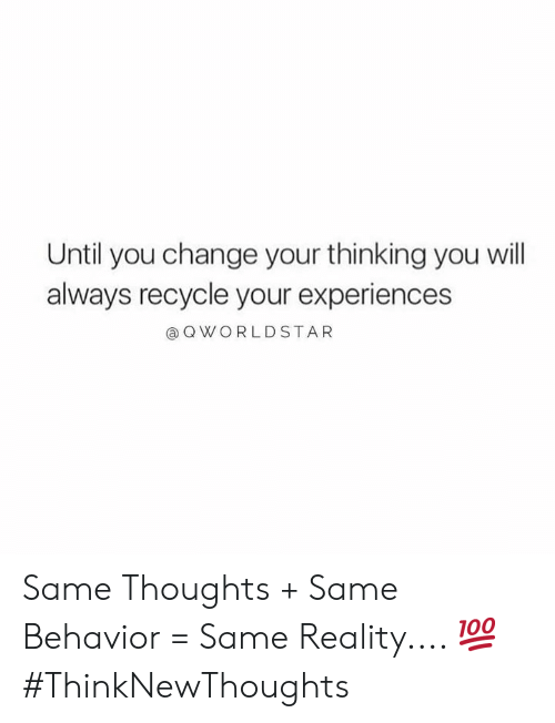 Experiences: Until you change your thinking you will  always recycle your experiences  QWORLDSTAR Same Thoughts + Same Behavior = Same Reality.... 💯 #ThinkNewThoughts
