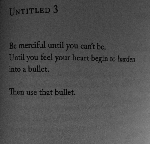 harden: UNTITLED 3  Be merciful until you can't be.  Until you feel your heart begin to harden  into a bullet.  Then use that bullet.
