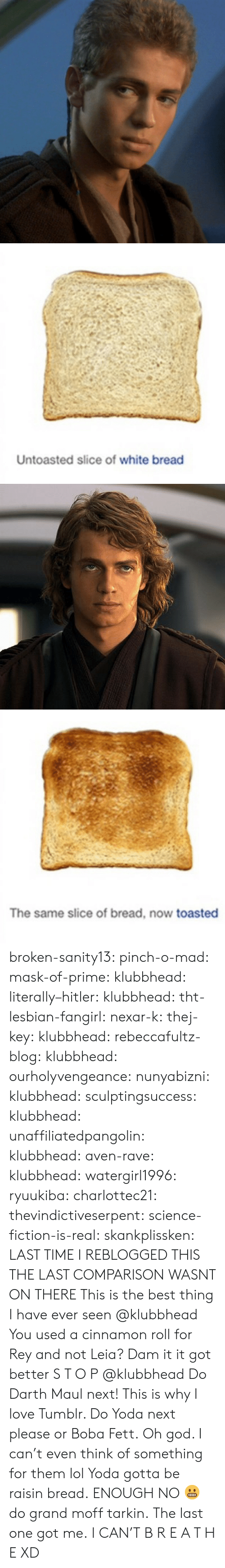Slice: Untoasted slice of white bread   The same slice of bread, now toasted broken-sanity13:  pinch-o-mad:   mask-of-prime:  klubbhead:  literally–hitler:  klubbhead:  tht-lesbian-fangirl:  nexar-k:  thej-key:  klubbhead:  rebeccafultz-blog:   klubbhead:  ourholyvengeance:  nunyabizni:  klubbhead:  sculptingsuccess:  klubbhead:   unaffiliatedpangolin:  klubbhead:  aven-rave:  klubbhead:   watergirl1996:  ryuukiba:  charlottec21:  thevindictiveserpent:  science-fiction-is-real:  skankplissken:                   LAST TIME I REBLOGGED THIS THE LAST COMPARISON WASNT ON THERE    This is the best thing I have ever seen   @klubbhead You used a cinnamon roll for Rey and not Leia?    Dam it it got better   S T O P  @klubbhead Do Darth Maul next!   This is why I love Tumblr. Do Yoda next please or Boba Fett.   Oh god. I can't even think of something for them lol  Yoda gotta be raisin bread.   ENOUGH   NO 😬 do grand moff tarkin.     The last one got me.   I CAN'T  B R E A T H E  XD