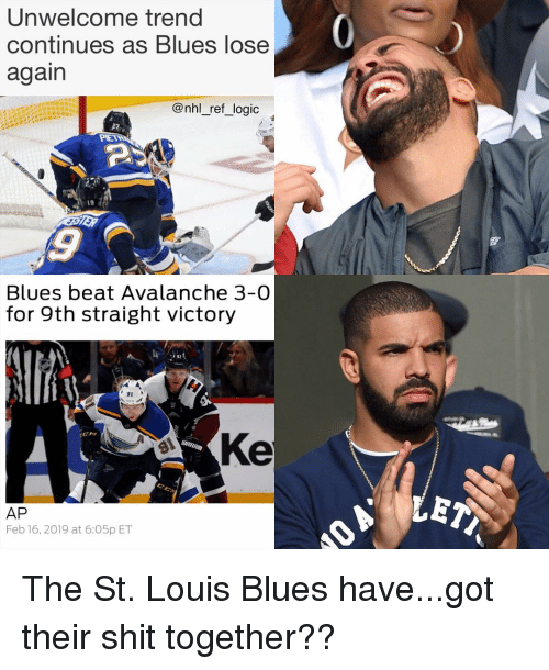avalanche: Unwelcome trend  continues as Blues lose  again  @nhl_ref_logic  19  Blues beat Avalanche 3-0  for 9th straight victory  91  Ke  AP  Feb 16, 2019 at 6:O5p ET The St. Louis Blues have...got their shit together??