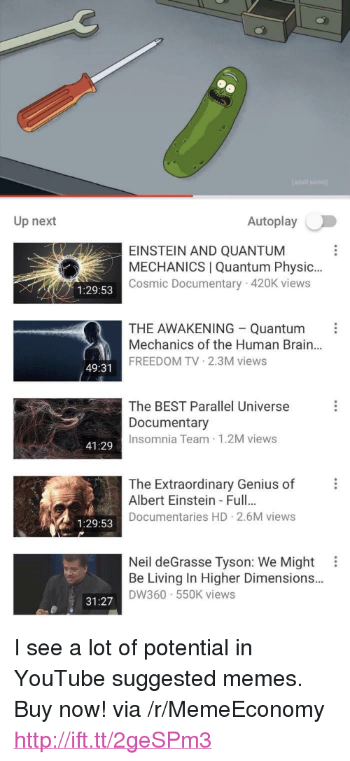 "physic: Up next  Autoplay  EINSTEIN AND QUANTUM  MECHANICS | Quantum Physic..  Cosmic Documentary 420K views  1:29:53  THE AWAKENING Quantum  Mechanics of the Human Brain..  FREEDOM TV 2.3M views  49:31  The BEST Parallel Universe  Documentary  Insomnia Team 1.2M views  41:29  The Extraordinary Genius of  Albert Einstein- Full.  Documentaries HD 2.6M views  1:29:53  Neil deGrasse Tyson: We Might  Be Living In Higher Dimensions..  DW360 550K views  31:27 <p>I see a lot of potential in YouTube suggested memes. Buy now! via /r/MemeEconomy <a href=""http://ift.tt/2geSPm3"">http://ift.tt/2geSPm3</a></p>"