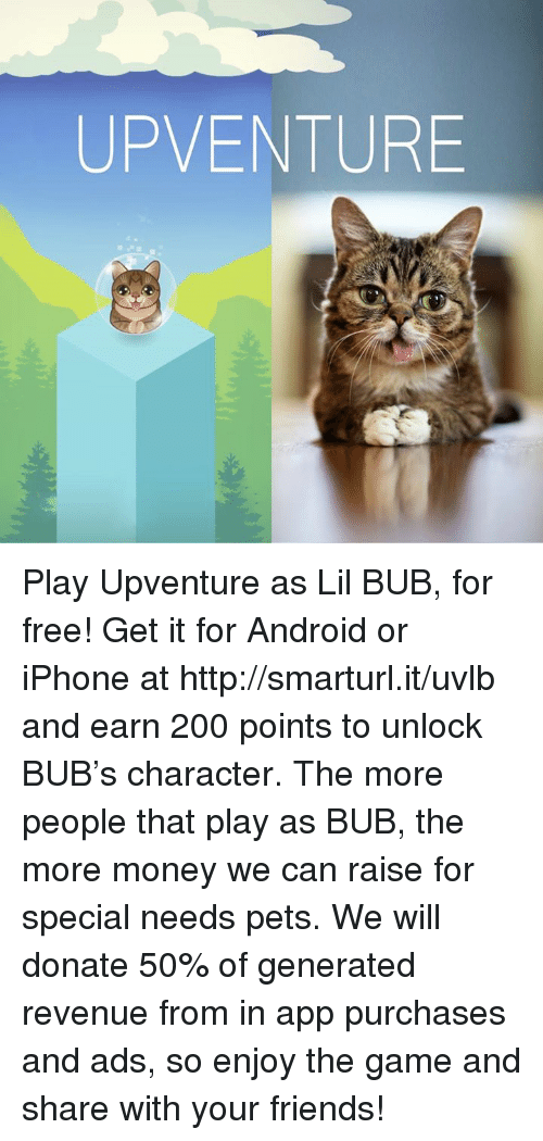 iphon: UP VENTURE Play Upventure as Lil BUB, for free! Get it for Android or iPhone at http://smarturl.it/uvlb and earn 200 points to unlock BUB's character. The more people that play as BUB, the more money we can raise for special needs pets. We will donate 50% of generated revenue from in app purchases and ads, so enjoy the game and share with your friends!