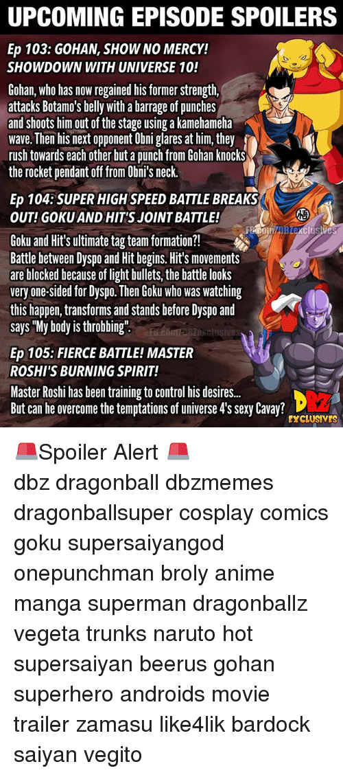 "Gohan: UPCOMING EPISODE SPOILERS  Ep 103: GOHAN, SHOW NO MERCY!  SHOWDOWN WITH UNIVERSE 10!  Gohan, who has now regained his former strength,  attacks Botamo's belly with a barrage of punches  and shoots him out of the stage using a kamehameha  wave. Then his next opponent Obni glares at him, they  rush towards each other but a punch from Gohan knocks  the rocket pendant off from Obni's neck.  Ep 104:SUPER HIGH SPEED BATTLE BREAKS  OUT! GOKU AND HIT'S JOINT BATTLE!  2  Goku and Hit's ultimate tag team formation?!  Battle between Dyspo and Hit begins. Hit's movements  are blocked because of light bullets, the battle looks  very one-sided for Dyspo. Then Goku who was watching  this happen, transforms and stands before Dyspo and  says ""My body is throbbing""  exclusives  Ep 105: FIERCE BATTLE! MASTER  ROSHI'S BURNING SPIRIT!  Master Roshi has been training to control his desire..  But can he overcome the temptations of universe 4's sexy Cavay?  EXCLUSIVES 🚨Spoiler Alert 🚨 ━━━━━━━━━━━━━━━━━━━━━ dbz dragonball dbzmemes dragonballsuper cosplay comics goku supersaiyangod onepunchman broly anime manga superman dragonballz vegeta trunks naruto hot supersaiyan beerus gohan superhero androids movie trailer zamasu like4lik bardock saiyan vegito"