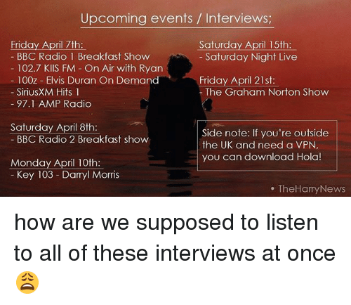 Friday, Memes, and News: Upcoming events Interviews  Friday April 7th  Saturday April 15th  BBC Radio 1 Breakfast Show  Saturday Night Live  102.7 KIIS FM On Air with Ryan  100z Elvis Duran On Demand  Friday April 21st  Sirius XM Hits 1  The Graham Norton Show  97.1 AMP Radio  Saturday April 8th:  Side note: If you're outside  BBC Radio 2 Breakfast show  the UK and need a VPN  you can download Hola!  Monday April 10th  Key 103 Darryl Morris  TheHamy News how are we supposed to listen to all of these interviews at once 😩