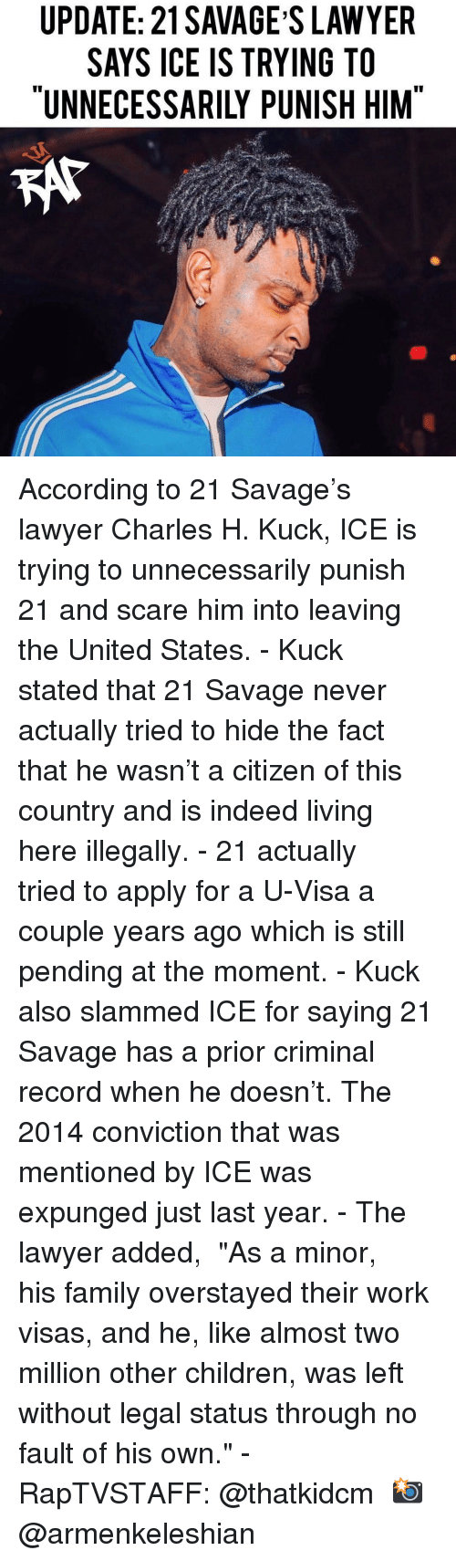 """Children, Family, and Lawyer: UPDATE: 21 SAVAGE S LAWYER  SAYS ICE IS TRYING TO  """"UNNECESSARILY PUNISH HIM According to 21 Savage's lawyer Charles H. Kuck, ICE is trying to unnecessarily punish 21 and scare him into leaving the United States. - Kuck stated that 21 Savage never actually tried to hide the fact that he wasn't a citizen of this country and is indeed living here illegally. - 21 actually tried to apply for a U-Visa a couple years ago which is still pending at the moment. - Kuck also slammed ICE for saying 21 Savage has a prior criminal record when he doesn't. The 2014 conviction that was mentioned by ICE was expunged just last year. - The lawyer added,  """"As a minor, his family overstayed their work visas, and he, like almost two million other children, was left without legal status through no fault of his own."""" - RapTVSTAFF: @thatkidcm 📸 @armenkeleshian"""