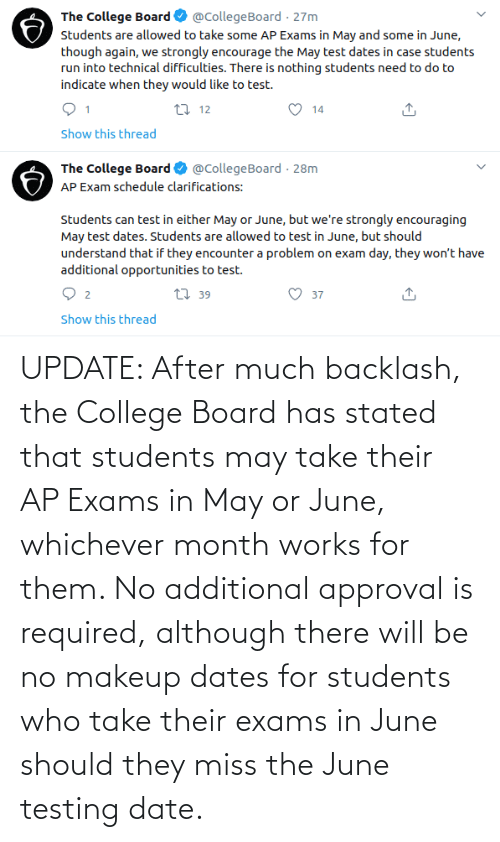 exams: UPDATE: After much backlash, the College Board has stated that students may take their AP Exams in May or June, whichever month works for them. No additional approval is required, although there will be no makeup dates for students who take their exams in June should they miss the June testing date.