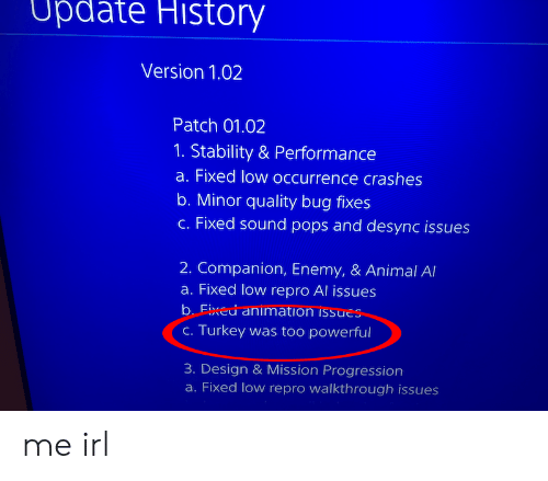 walkthrough: Update  History  Version 1.02  Patch 01.02  1. Stability & Performance  a. Fixed low occurrence crashes  b. Minor quality bug fixes  c. Fixed sound pops and desync issues  2. Companion, Enemy, & Animal Al  a. Fixed low repro Al issues  b. Fixed animation issues  C. Turkey was too powerful  3. Design & Mission Progression  a. Fixed low repro walkthrough issues me irl