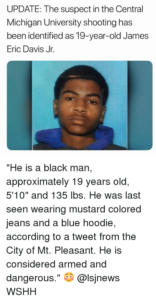 """Memes, Wshh, and Black: UPDATE: The suspect in the Central  Michigan University shooting has  been identified as 19-year-old James  Eric Davis Jr. """"He is a black man, approximately 19 years old, 5'10"""" and 135 lbs. He was last seen wearing mustard colored jeans and a blue hoodie, according to a tweet from the City of Mt. Pleasant. He is considered armed and dangerous."""" 😳 @lsjnews WSHH"""
