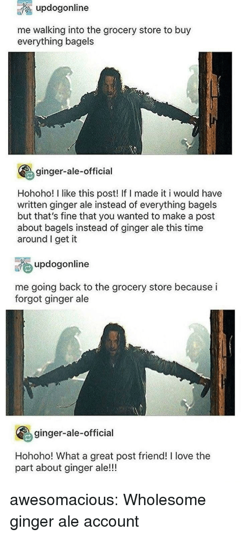 Hohoho: updogonline  me walking into the grocery store to buy  everything bagels  ginger-ale-official  Hohoho! I like this post! If I made it i would have  written ginger ale instead of everything bagels  but that's fine that you wanted to make a post  about bagels instead of ginger ale this time  around I get it  updogonline  me going back to the grocery store because i  forgot ginger ale  ginger-ale-official  Hohoho! What a great post friend! I love the  part about ginger ale!!! awesomacious:  Wholesome ginger ale account