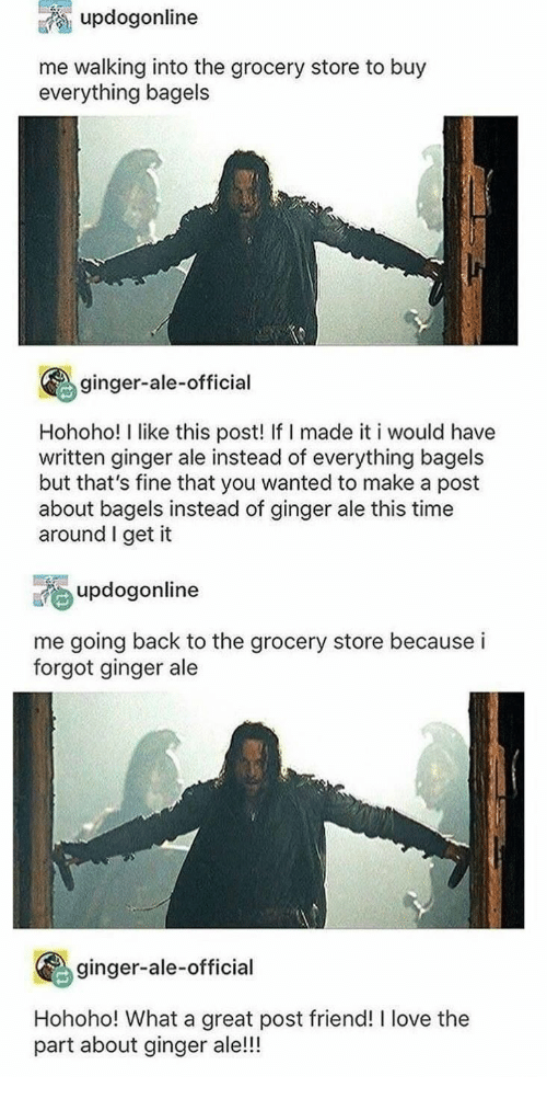 Hohoho: updogonline  me walking into the grocery store to buy  everything bagels  ginger-ale-official  Hohoho! I like this post! If I made it i would have  written ginger ale instead of everything bagels  but that's fine that you wanted to make a post  about bagels instead of ginger ale this time  around I get it  updogonline  me going back to the grocery store because i  forgot ginger ale  ginger-ale-official  Hohoho! What a great post friend! I love the  part about ginger ale!!!
