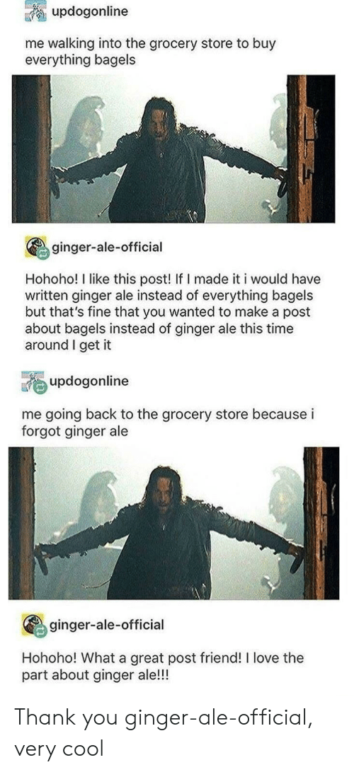 Hohoho: updogonline  me walking into the grocery store to buy  everything bagels  ginger-ale-official  Hohoho! I like this post! If I made it i would have  written ginger ale instead of everything bagels  but that's fine that you wanted to make a post  about bagels instead of ginger ale this time  around I get it  updogonline  me going back to the grocery store because i  forgot ginger ale  ginger-ale-official  Hohoho! What a great post friend! I love the  part about ginger ale!!! Thank you ginger-ale-official, very cool