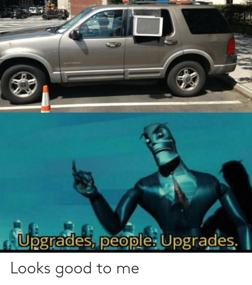 Looks Good To Me: Upgrades, people: Upgrades. Looks good to me