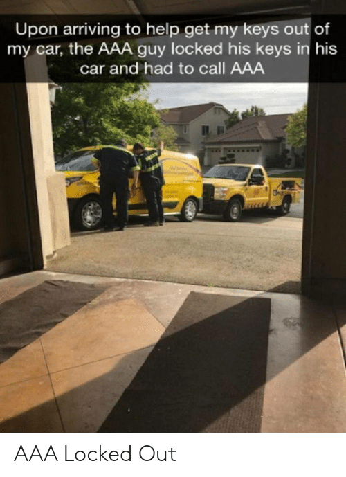 Help, Aaa, and Car: Upon arriving to help get my keys out of  my car, the AAA guy locked his keys in his  car and had to call AAA AAA Locked Out