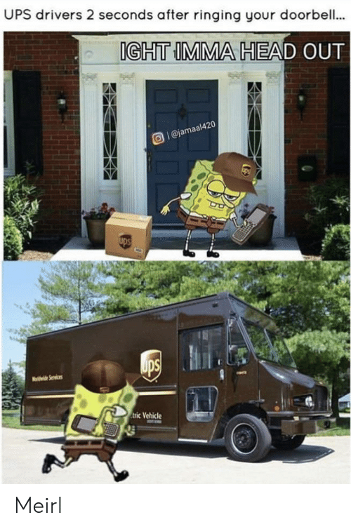 Head, Ups, and MeIRL: UPS drivers 2 seconds after ringing your doorbell..  IGHT IMMA HEAD OUT  Ol@jamaal420  ups  ups  vi Services  tric Vehicle Meirl