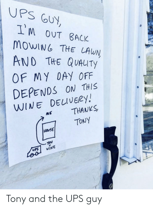 day off: UPS GUY,  IM oUT BACK  MOWING THE LAWN  AND THE QUAUTY  OF MY DAY OFF  DEPENDS ON THIS  WINE DELIVERY!  THANKS  ME  TONY  HOUSE  You  WINE  UPS  Loo Tony and the UPS guy