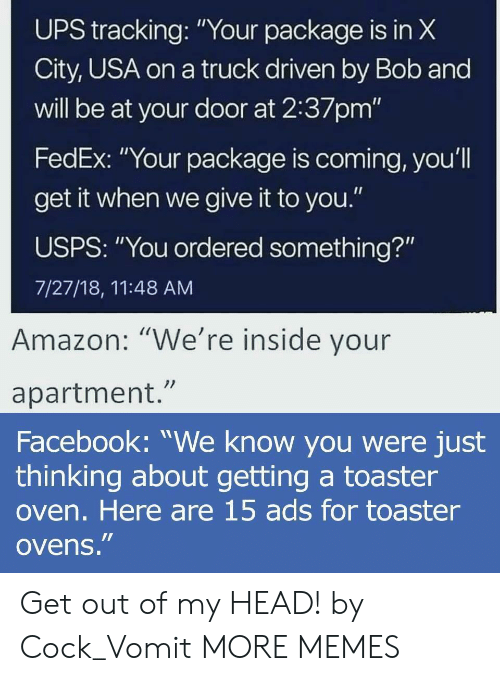 """Vomit: UPS X  City, USA on a truck driven by Bob and  will be at your door at 2:37pm'""""  FedEx: """"Your package is coming, you'l  get it when we give it to you.""""  USPS: """"You ordered something?""""  7/27/18, 11:48 AM  tracking:""""Your package is in  Amazon: """"We're inside vour  apartment.""""  Facebook: """"We know you were just  thinking about getting a toaster  oven. Here are 15 ads for toaster  ovens."""" Get out of my HEAD! by Cock_Vomit MORE MEMES"""