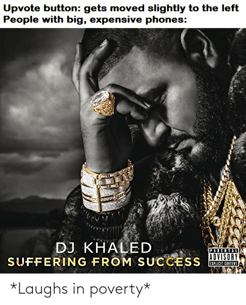 DJ Khaled, Funny, and Khaled: Upvote button: gets moved slightly to the left  People with big, expensive phones:  DJ KHALED  PALENTIL  ADVISORY  SUFFERING FROM SUCCESS CINTE *Laughs in poverty*