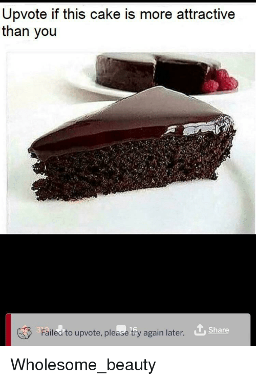 Cake, Wholesome, and You: Upvote if this cake is more attractive  than you  Failed to upvote, please tfy again later  Share Wholesome_beauty
