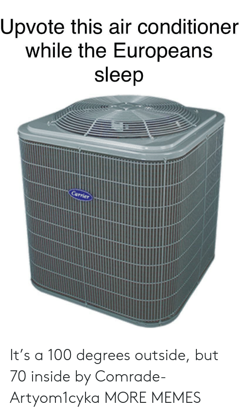 carrier: Upvote this air conditioner  while the Europeans  sleep  Carrier It's a 100 degrees outside, but 70 inside by Comrade-Artyom1cyka MORE MEMES
