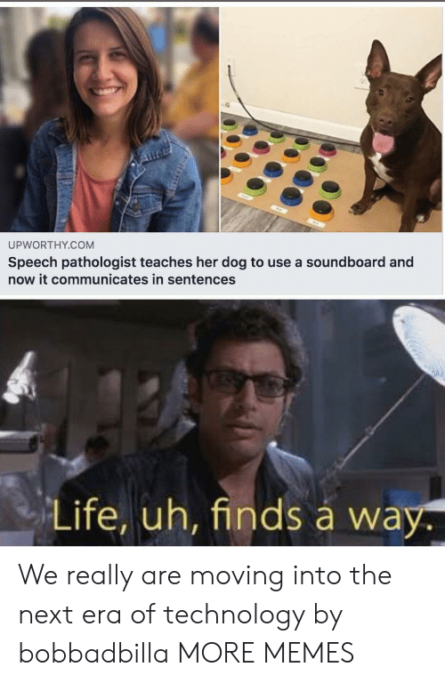 Sentences: UPWORTHY.COM  Speech pathologist teaches her dog to use a soundboard and  now it communicates in sentences  Life, uh, finds á way. We really are moving into the next era of technology by bobbadbilla MORE MEMES