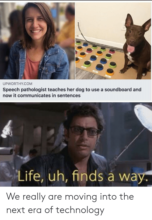Sentences: UPWORTHY.COM  Speech pathologist teaches her dog to use a soundboard and  now it communicates in sentences  Life, uh, finds á way. We really are moving into the next era of technology