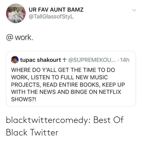 read: UR FAV AUNT BAMZ  @TallGlassofStyL  @ work.  tupac shakourt t @SUPREMEKOU... · 14h  WHERE DO Y'ALL GET THE TIME TO DO  WORK, LISTEN TO FULL NEW MUSIC  PROJECTS, READ ENTIRE BOOKS, KEEP UP  WITH THE NEWS AND BINGE ON NETFLIX  SHOWS?! blacktwittercomedy:  Best Of Black Twitter