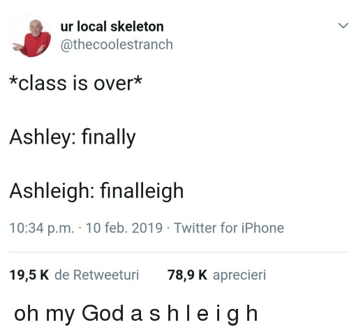 God, Iphone, and Oh My God: ur local skeleton  @thecoolestranch  *class is over*  Ashley: finally  Ashleigh: finalleigh  10:34 p.m. 10 feb. 2019 Twitter for iPhone  19,5 K de Retweeturi 78,9 K aprecieri oh my God a s h l e i g h
