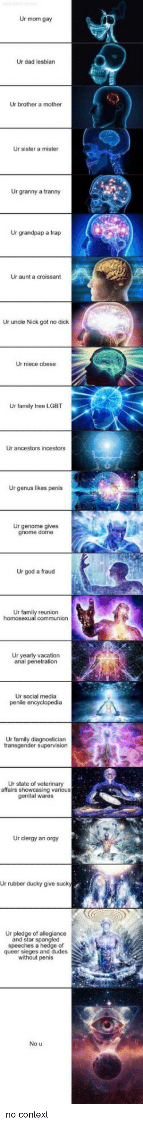 genome: Ur mom gay  Ur dad lesbian  Ur brother a mother  Ur sister a mister  Ur granny a tranny  Ur grandpap a trap  Ur aunt a croissant  Ur uncle Nick got no dick  Ur niece obese  Ur family tree LGBT  Ur ancestors incestors  Ur genus likes penis  Ur genome gives  gnome dome  Ur god a fraud  Ur  reunion  Ur yearly vacation  anal penetration  Ur social media  Ur family diagnostician  Ur state of veterinary  affairs showcasing various  genital wares  Ur clergy an orgy  Ur rubber ducky give suck  Ur pledge of allegiance  and star spangled  speeches a hedge of  queer sieges and dudes  without penis  No u no context