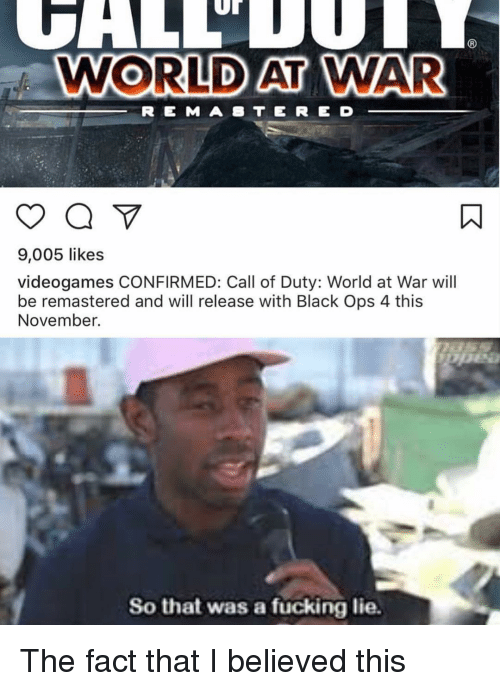 Fucking, Memes, and Black: Ur  WORLD AT WAR  R E M A B TE RE D  9,005 likes  videogames CONFIRMED: Call of Duty: World at War wil  be remastered and will release with Black Ops 4 this  November.  So that was a fücking lie. The fact that I believed this