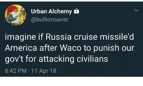 America, Memes, and Cruise: Urban Alchemy 6  @bullionsaver  imagine if Russia cruise missile'd  America after Waco to punish our  gov't for attacking civilians  8:42 PM 11 Apr 18