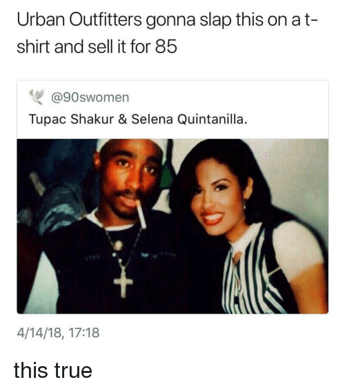 Tupac Shakur: Urban Outfitters gonna slap this on a t-  shirt and sell it for 85  @90swomen  Tupac Shakur & Selena Quintanilla  14  4/14/18, 17:18 this true