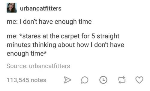 Time, Humans of Tumblr, and How: urbancatfitters  me: I don't have enough time  me: *stares at the carpet for 5 straight  minutes thinking about how I don't have  enough time*  Source: urbancatfitters  113,545 notes