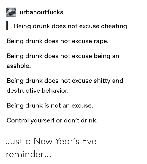 Cheating: urbanoutfucks  | Being drunk does not excuse cheating.  Being drunk does not excuse rape.  Being drunk does not excuse being an  asshole.  Being drunk does not excuse shitty and  destructive behavior.  Being drunk is not an excuse.  Control yourself or don't drink. Just a New Year's Eve reminder…
