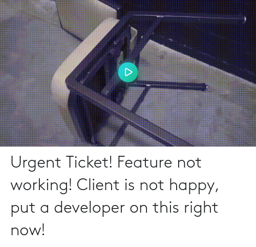 Happy, Working, and Now: Urgent Ticket! Feature not working! Client is not happy, put a developer on this right now!