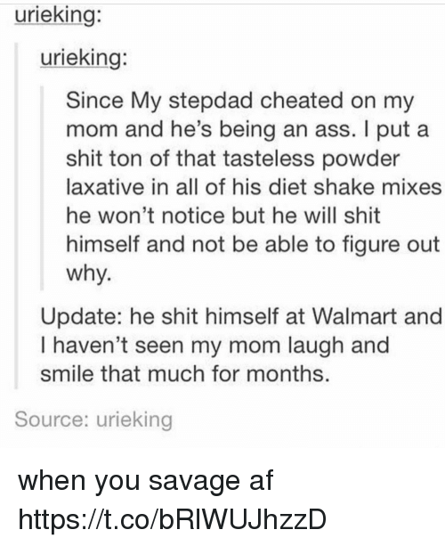 Walmarter: urieking:  urieking:  Since My stepdad cheated on my  mom and he's being an ass. I put a  shit ton of that tasteless powder  laxative in all of his diet shake mixes  he won't notice but he will shit  himself and not be able to figure out  why  Update: he shit himself at Walmart and  I haven't seen my mom laugh and  smile that much for months  Source: urieking when you savage af https://t.co/bRlWUJhzzD